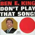BEN E. KING - don't play that song!