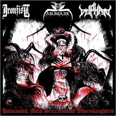 Abigail / Ironfist / Deiphago Holocaustik Metal Sexxxekution Whoreslaughters