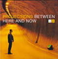 PROJECTIONS - between here & now - CD